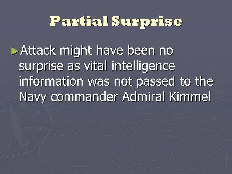 Partial Surprise ► Attack might have been no surprise as vital intelligence information was not passed to the Navy commander Admiral Kimmel