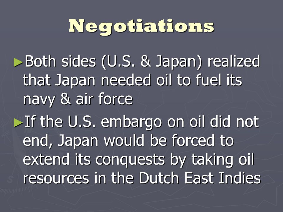 Negotiations ► Both sides (U.S. & Japan) realized that Japan needed oil to fuel its navy & air force ► If the U.S. embargo on oil did not end, Japan w
