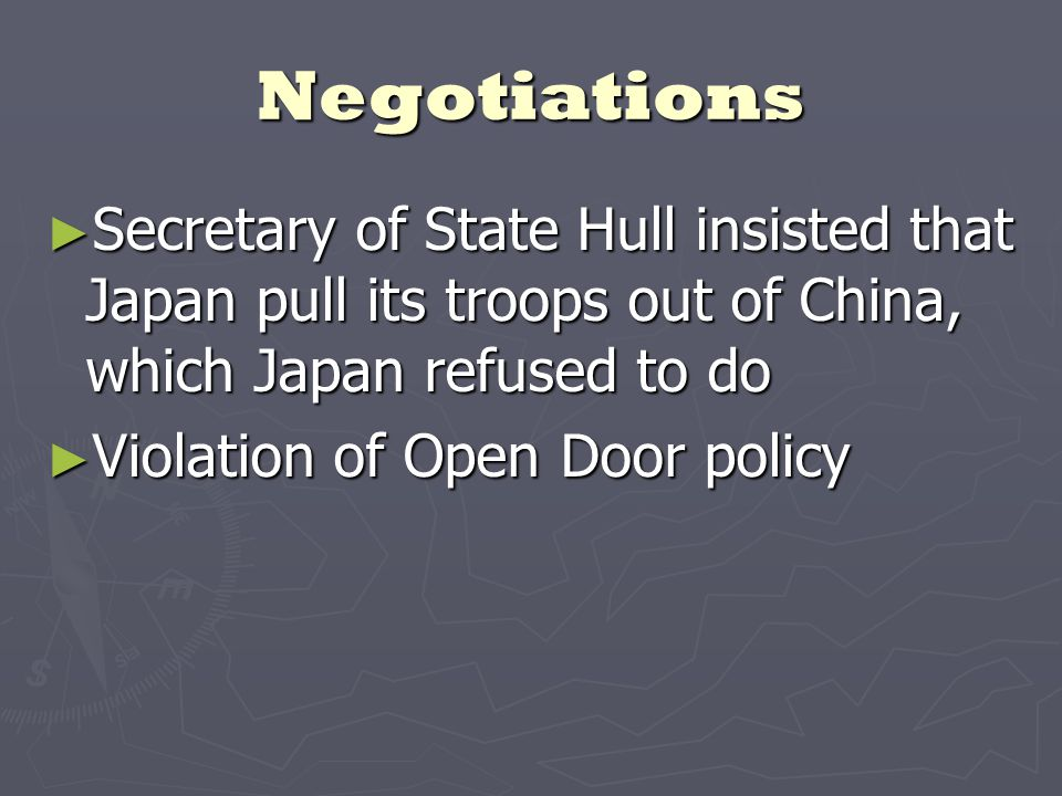 Negotiations ► Secretary of State Hull insisted that Japan pull its troops out of China, which Japan refused to do ► Violation of Open Door policy