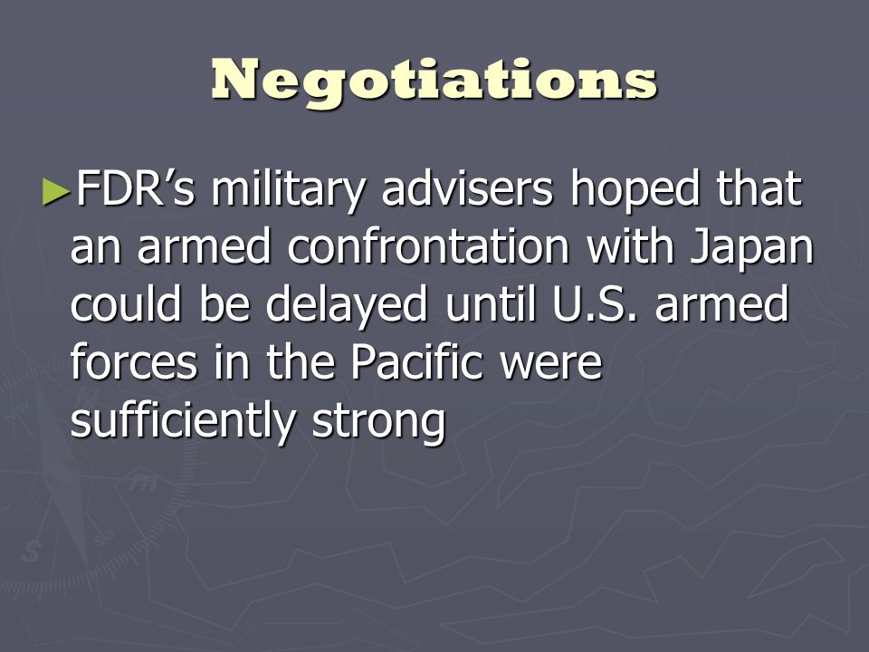 Negotiations ► FDR's military advisers hoped that an armed confrontation with Japan could be delayed until U.S.