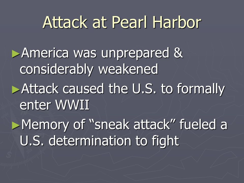 Attack at Pearl Harbor ► America was unprepared & considerably weakened ► Attack caused the U.S.