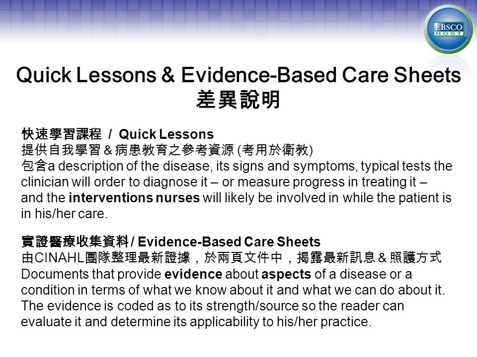 Quick Lessons & Evidence-Based Care Sheets 差異說明 快速學習課程 / Quick Lessons 提供自我學習&病患教育之參考資源 ( 考用於衛教 ) 包含 a description of the disease, its signs and symptoms, typical tests the clinician will order to diagnose it – or measure progress in treating it – and the interventions nurses will likely be involved in while the patient is in his/her care.