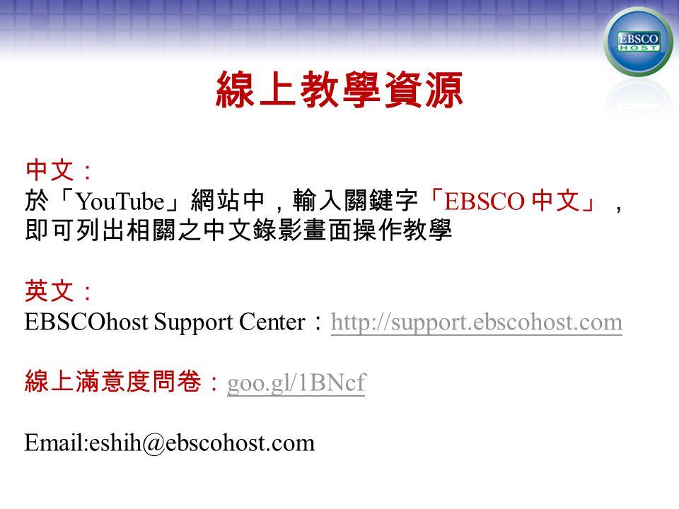 線上教學資源 中文: 於「 YouTube 」網站中,輸入關鍵字「 EBSCO 中文」, 即可列出相關之中文錄影畫面操作教學 英文: EBSCOhost Support Center : http://support.ebscohost.com http://support.ebscohost.com 線上滿意度問卷: goo.gl/1BNcf goo.gl/1BNcf Email:eshih@ebscohost.com