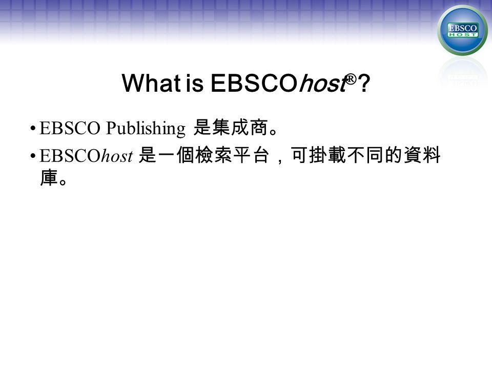 What is EBSCOhost  EBSCO Publishing 是集成商。 EBSCOhost 是一個檢索平台,可掛載不同的資料 庫。