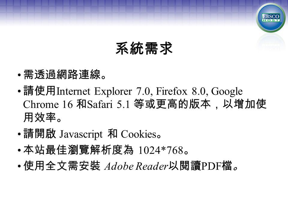 系統需求 需透過網路連線。 請使用 Internet Explorer 7.0, Firefox 8.0, Google Chrome 16 和 Safari 5.1 等或更高的版本,以增加使 用效率。 請開啟 Javascript 和 Cookies 。 本站最佳瀏覽解析度為 1024*768 。 使用全文需安裝 Adobe Reader 以閱讀 PDF 檔。