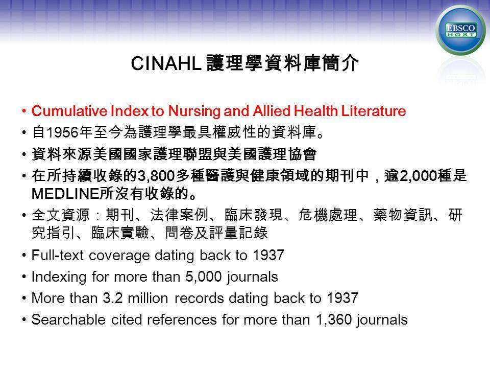 CINAHL 護理學資料庫簡介 Cumulative Index to Nursing and Allied Health Literature 自 1956 年至今為護理學最具權威性的資料庫。 資料來源美國國家護理聯盟與美國護理協會 在所持續收錄的 3,800 多種醫護與健康領域的期刊中,逾 2,000 種是 MEDLINE 所沒有收錄的。 全文資源:期刊、法律案例、臨床發現、危機處理、藥物資訊、研 究指引、臨床實驗、問卷及評量記錄 Full-text coverage dating back to 1937 Indexing for more than 5,000 journals More than 3.2 million records dating back to 1937 Searchable cited references for more than 1,360 journals