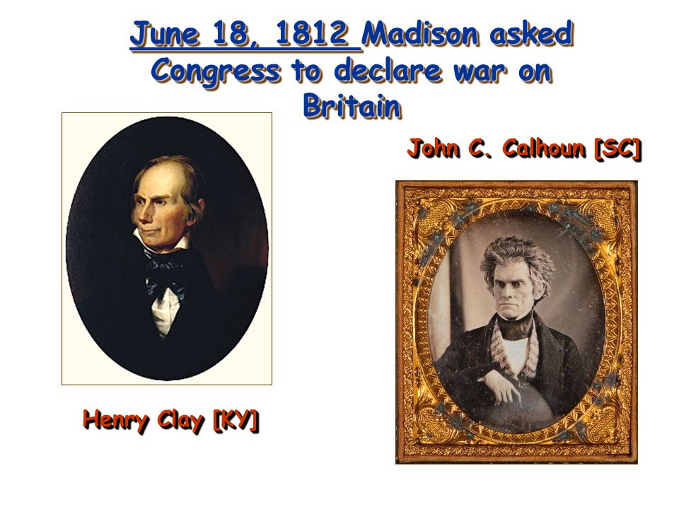 June 18, 1812 Madison asked Congress to declare war on Britain Henry Clay [KY] John C. Calhoun [SC]
