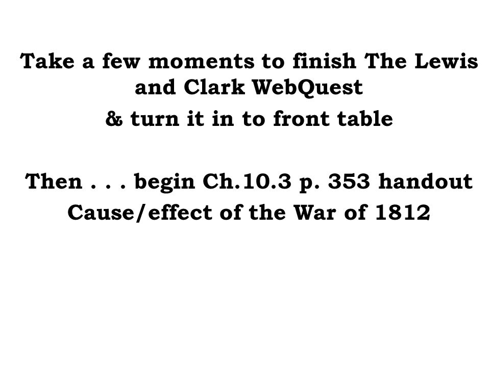 Take a few moments to finish The Lewis and Clark WebQuest & turn it in to front table Then... begin Ch.10.3 p. 353 handout Cause/effect of the War of