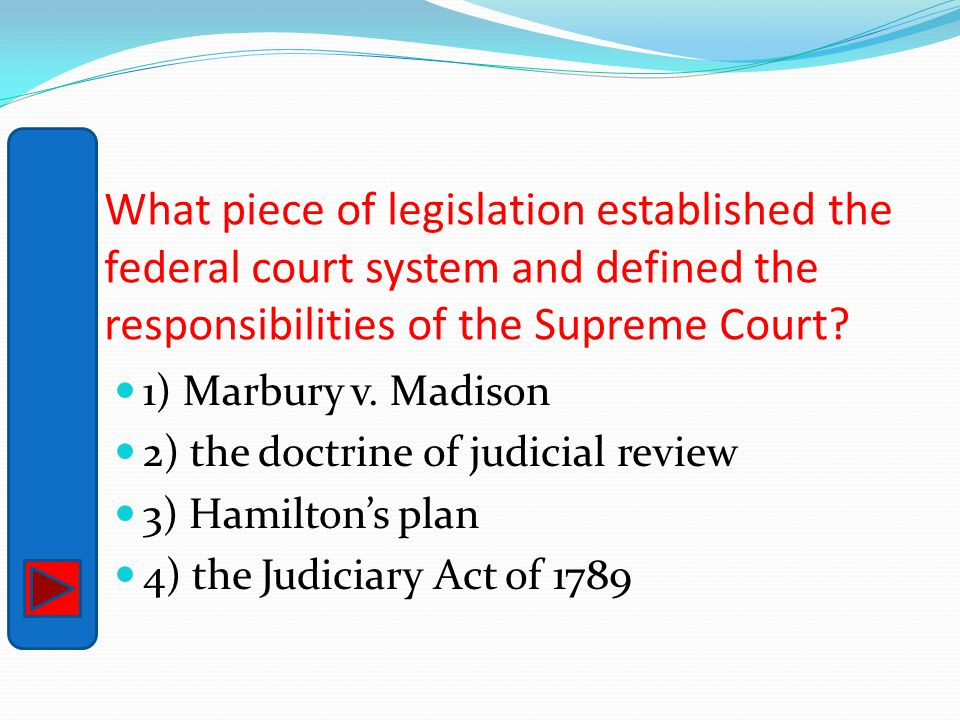 What piece of legislation established the federal court system and defined the responsibilities of the Supreme Court? 1) Marbury v. Madison 2) the doc