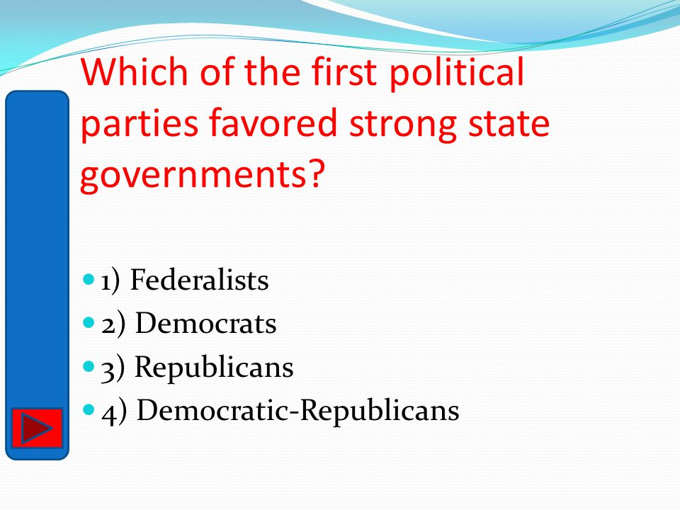 Which of the first political parties favored strong state governments? 1) Federalists 2) Democrats 3) Republicans 4) Democratic-Republicans