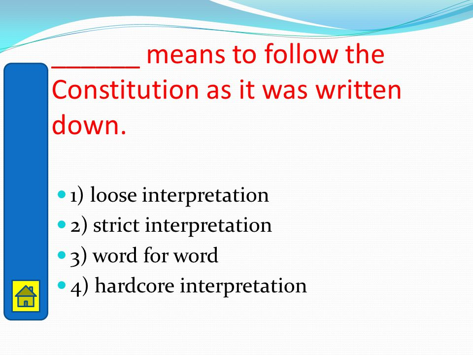 ______ means to follow the Constitution as it was written down. 1) loose interpretation 2) strict interpretation 3) word for word 4) hardcore interpre