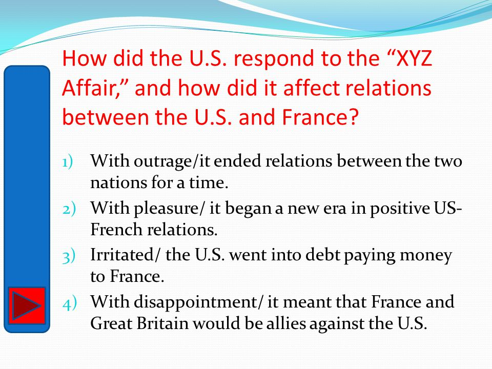"How did the U.S. respond to the ""XYZ Affair,"" and how did it affect relations between the U.S. and France? 1) With outrage/it ended relations between"