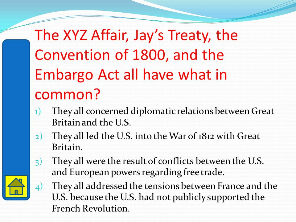 The XYZ Affair, Jay's Treaty, the Convention of 1800, and the Embargo Act all have what in common? 1) They all concerned diplomatic relations between