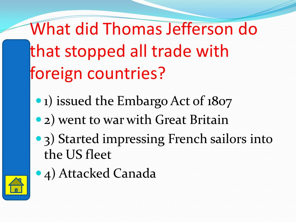 What did Thomas Jefferson do that stopped all trade with foreign countries? 1) issued the Embargo Act of 1807 2) went to war with Great Britain 3) Sta