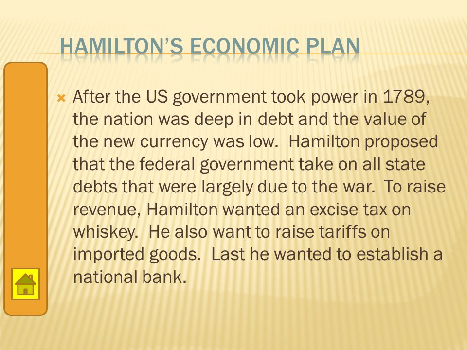  After the US government took power in 1789, the nation was deep in debt and the value of the new currency was low. Hamilton proposed that the federa