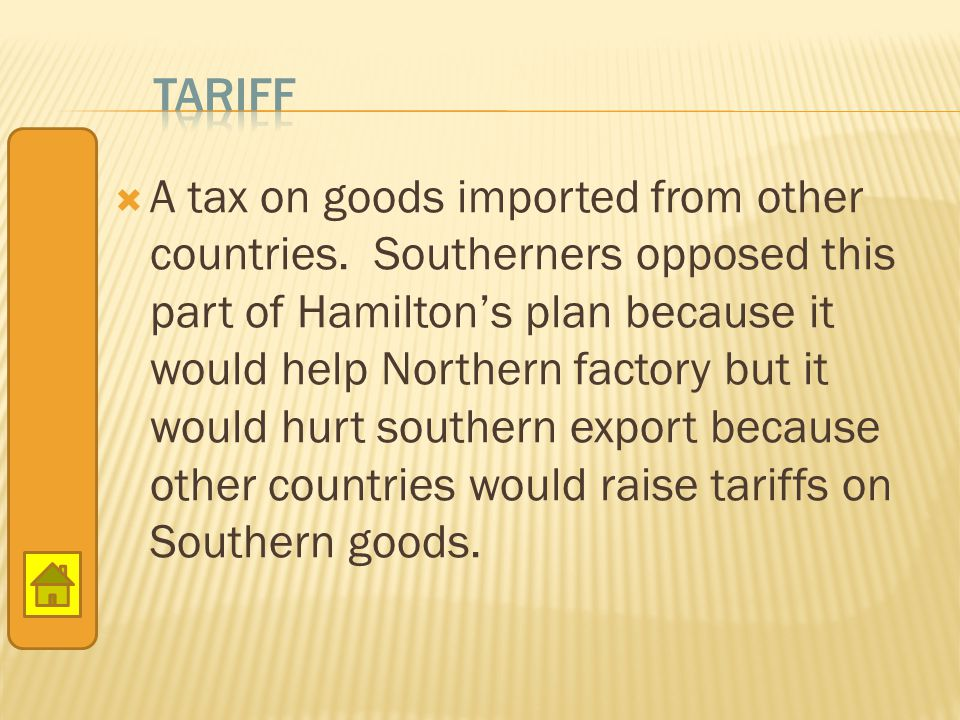  A tax on goods imported from other countries. Southerners opposed this part of Hamilton's plan because it would help Northern factory but it would h