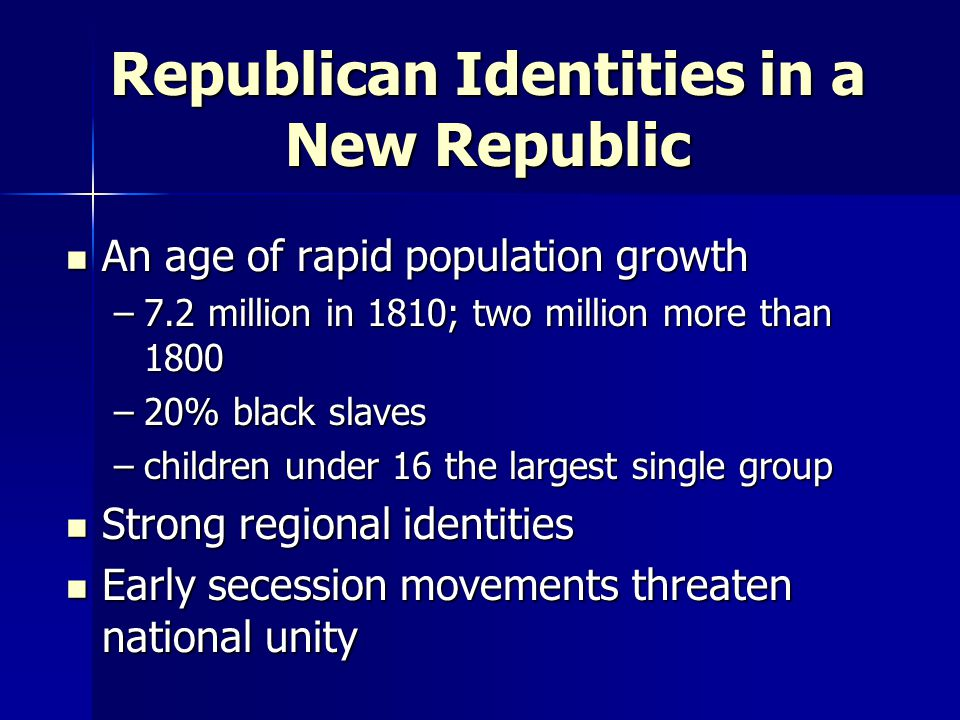 Republican Identities in a New Republic An age of rapid population growth An age of rapid population growth –7.2 million in 1810; two million more tha