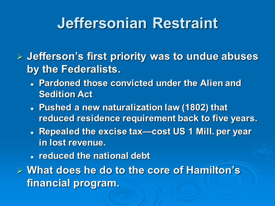 Jeffersonian Restraint  Jefferson's first priority was to undue abuses by the Federalists.