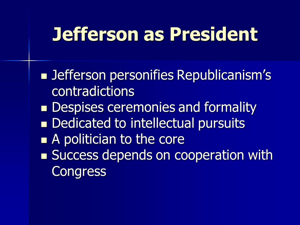 Jefferson as President Jefferson as President Jefferson personifies Republicanism's contradictions Jefferson personifies Republicanism's contradictions Despises ceremonies and formality Despises ceremonies and formality Dedicated to intellectual pursuits Dedicated to intellectual pursuits A politician to the core A politician to the core Success depends on cooperation with Congress Success depends on cooperation with Congress