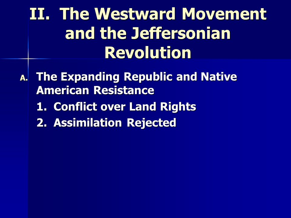 II. The Westward Movement and the Jeffersonian Revolution A. The Expanding Republic and Native American Resistance 1. Conflict over Land Rights 2. Ass