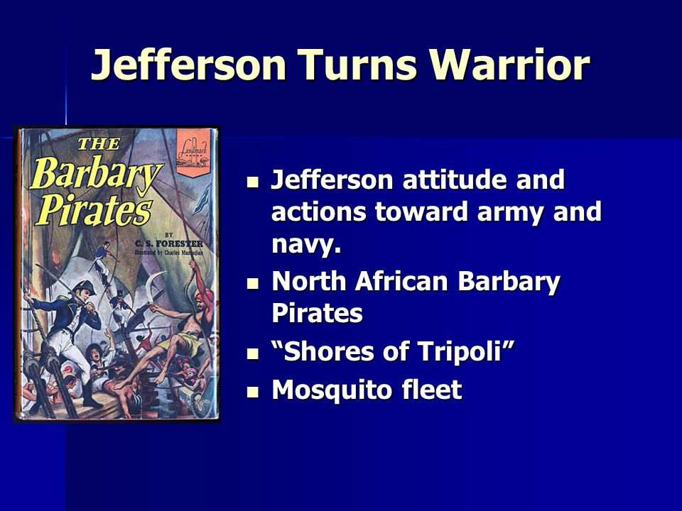 Jefferson Turns Warrior Jefferson attitude and actions toward army and navy.