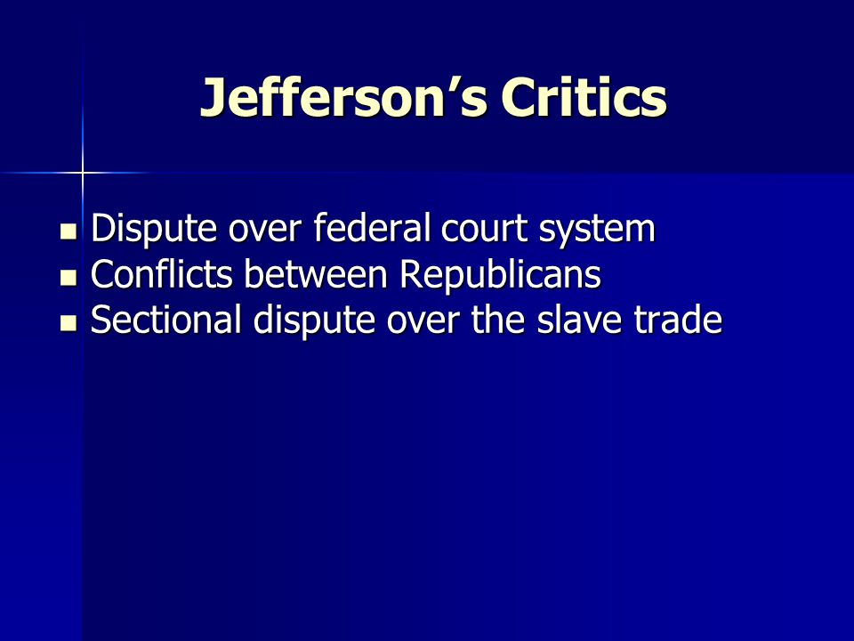 Jefferson's Critics Dispute over federal court system Dispute over federal court system Conflicts between Republicans Conflicts between Republicans Sectional dispute over the slave trade Sectional dispute over the slave trade