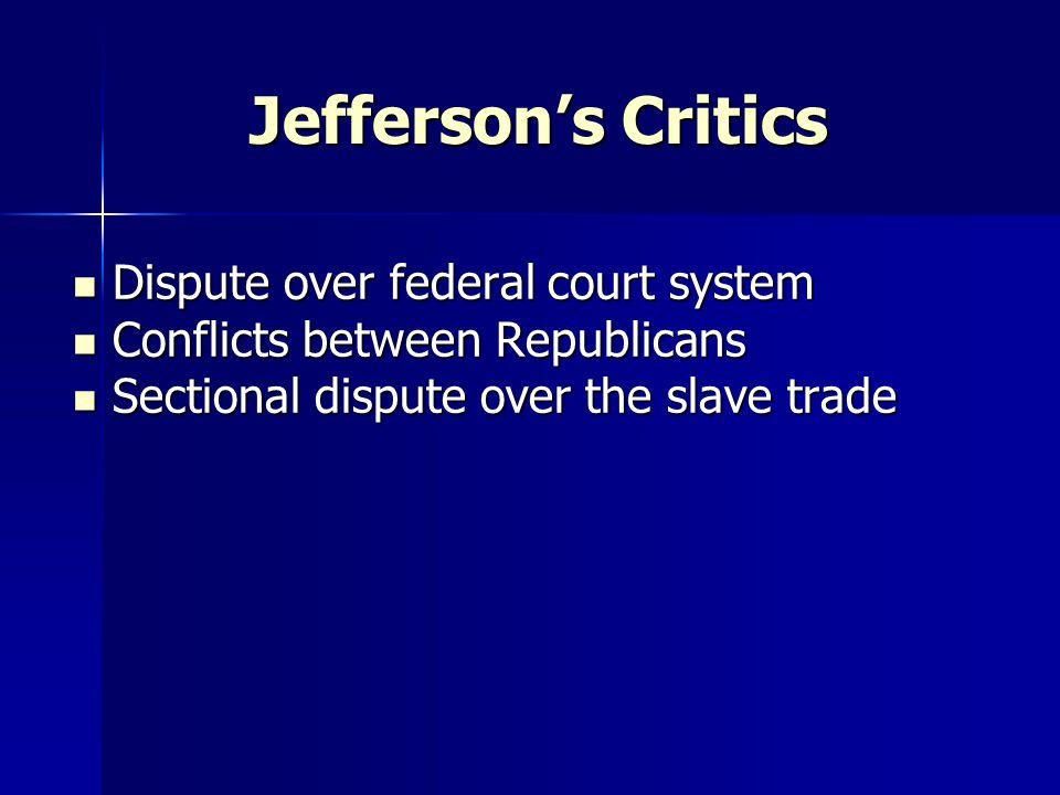 Jefferson's Critics Dispute over federal court system Dispute over federal court system Conflicts between Republicans Conflicts between Republicans Se