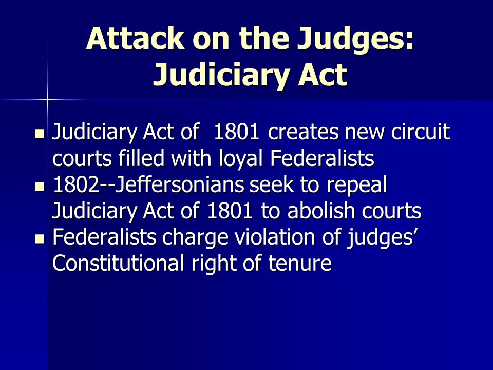 Attack on the Judges: Judiciary Act Judiciary Act of 1801 creates new circuit courts filled with loyal Federalists Judiciary Act of 1801 creates new c