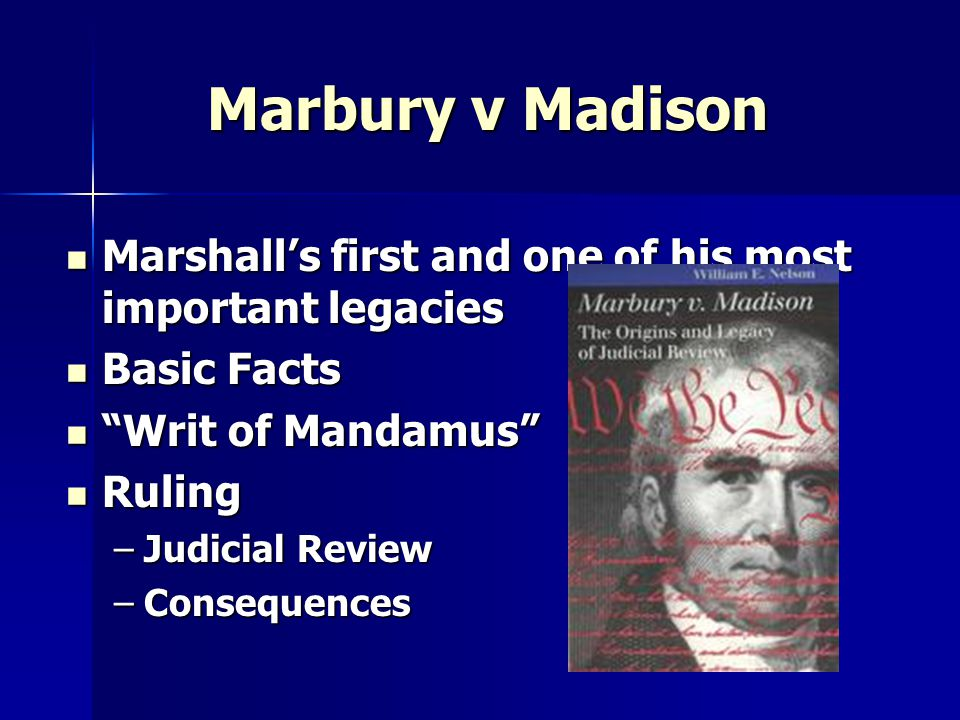 Marbury v Madison Marshall's first and one of his most important legacies Marshall's first and one of his most important legacies Basic Facts Basic Facts Writ of Mandamus Writ of Mandamus Ruling Ruling –Judicial Review –Consequences