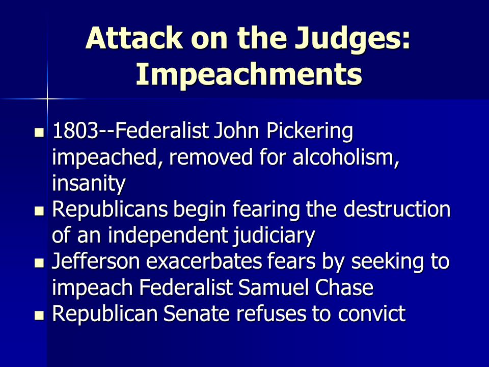 Attack on the Judges: Impeachments 1803--Federalist John Pickering impeached, removed for alcoholism, insanity 1803--Federalist John Pickering impeached, removed for alcoholism, insanity Republicans begin fearing the destruction of an independent judiciary Republicans begin fearing the destruction of an independent judiciary Jefferson exacerbates fears by seeking to impeach Federalist Samuel Chase Jefferson exacerbates fears by seeking to impeach Federalist Samuel Chase Republican Senate refuses to convict Republican Senate refuses to convict