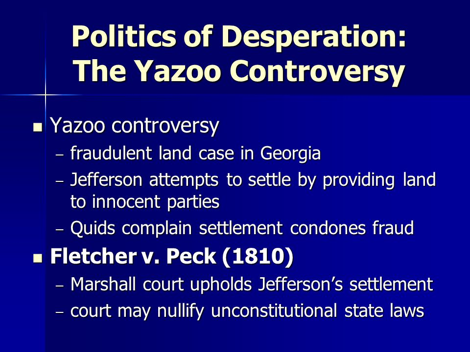 Politics of Desperation: The Yazoo Controversy Yazoo controversy Yazoo controversy – fraudulent land case in Georgia – Jefferson attempts to settle by providing land to innocent parties – Quids complain settlement condones fraud Fletcher v.