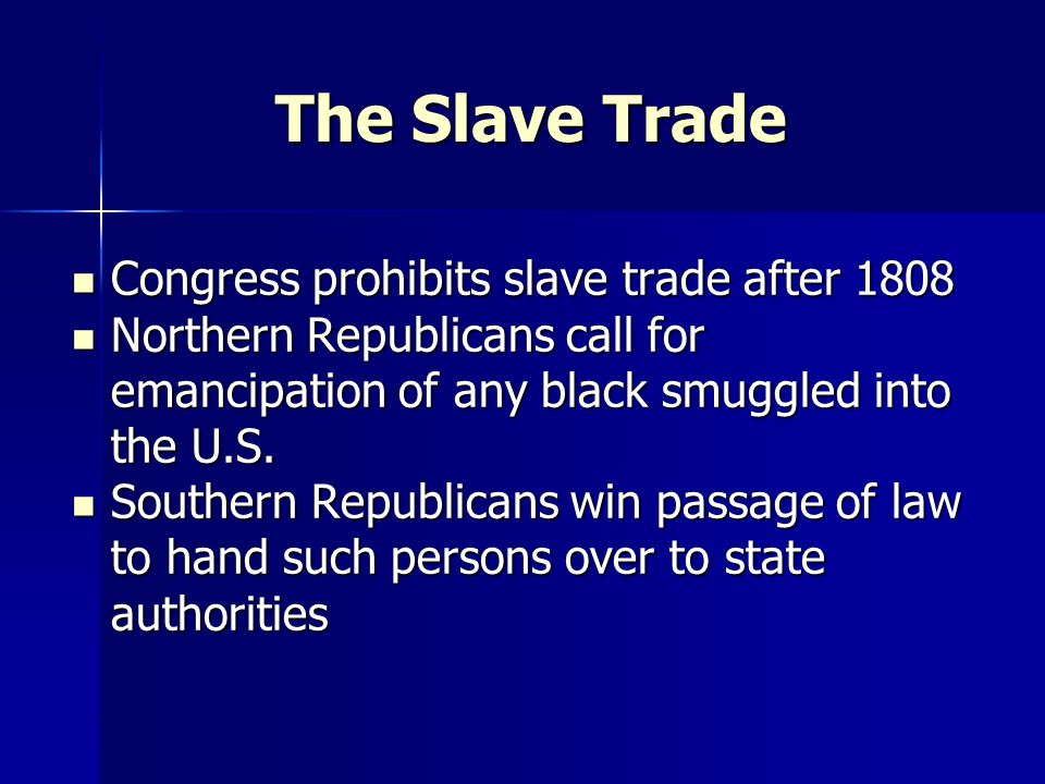 The Slave Trade Congress prohibits slave trade after 1808 Congress prohibits slave trade after 1808 Northern Republicans call for emancipation of any black smuggled into the U.S.