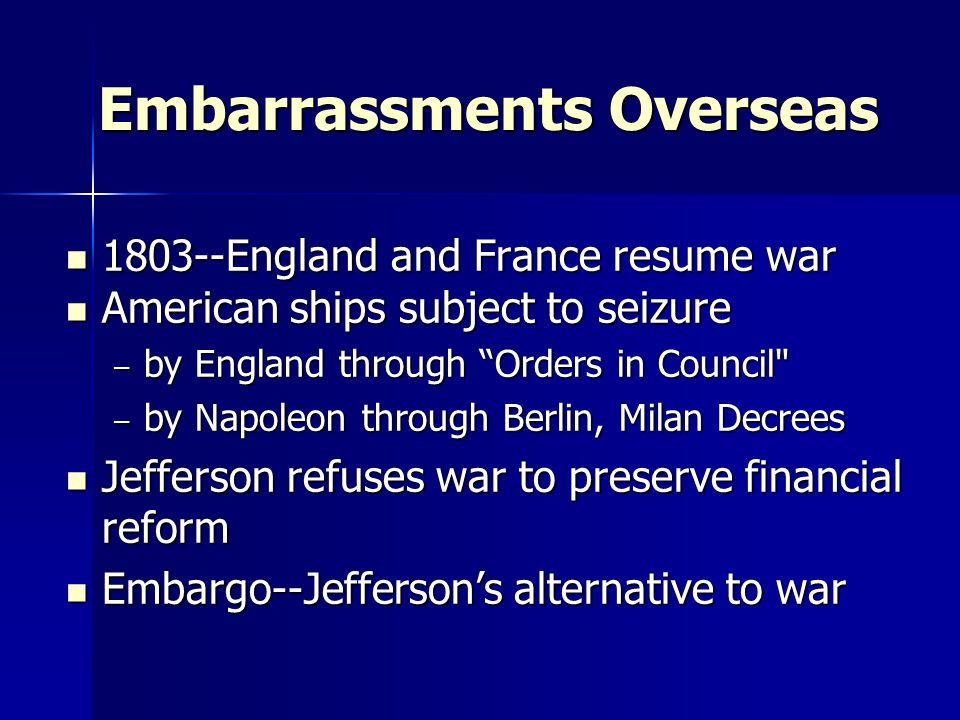 Embarrassments Overseas 1803--England and France resume war 1803--England and France resume war American ships subject to seizure American ships subject to seizure – by England through Orders in Council – by Napoleon through Berlin, Milan Decrees Jefferson refuses war to preserve financial reform Jefferson refuses war to preserve financial reform Embargo--Jefferson's alternative to war Embargo--Jefferson's alternative to war