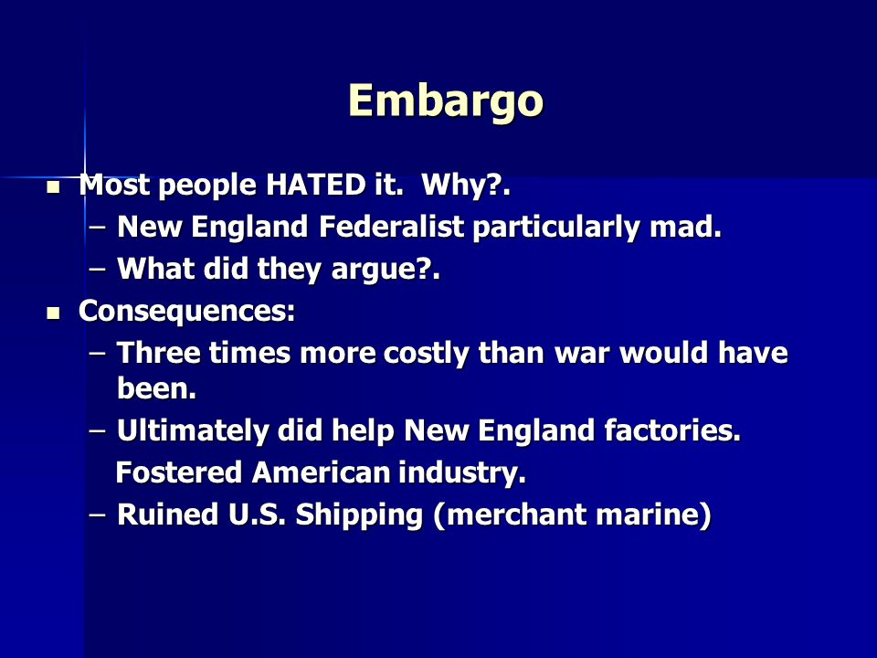Embargo Most people HATED it. Why?. Most people HATED it. Why?. –New England Federalist particularly mad. –What did they argue?. Consequences: Consequ