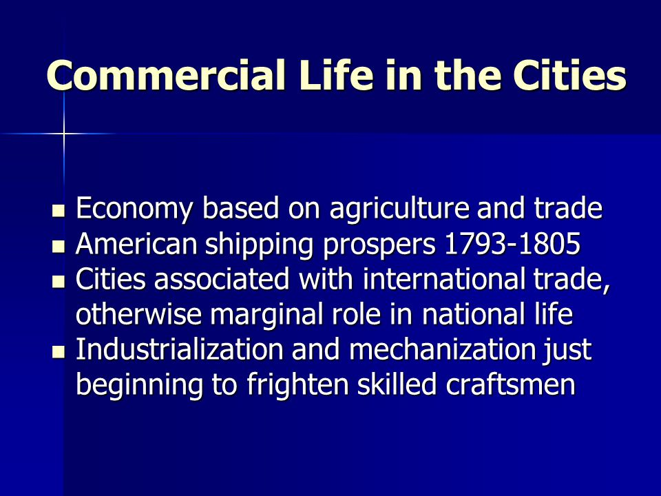 Commercial Life in the Cities Economy based on agriculture and trade Economy based on agriculture and trade American shipping prospers 1793-1805 American shipping prospers 1793-1805 Cities associated with international trade, otherwise marginal role in national life Cities associated with international trade, otherwise marginal role in national life Industrialization and mechanization just beginning to frighten skilled craftsmen Industrialization and mechanization just beginning to frighten skilled craftsmen