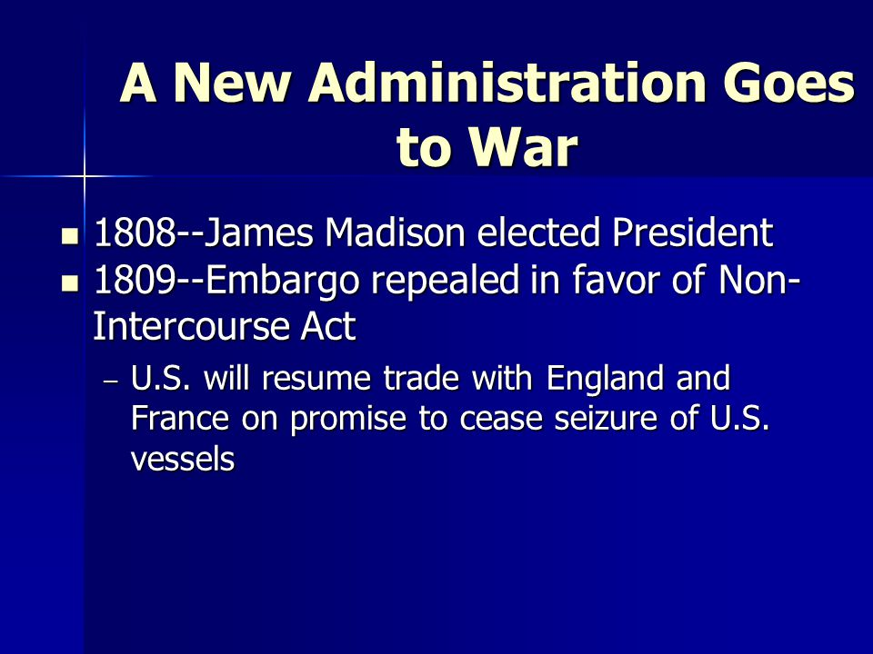 A New Administration Goes to War 1808--James Madison elected President 1808--James Madison elected President 1809--Embargo repealed in favor of Non- Intercourse Act 1809--Embargo repealed in favor of Non- Intercourse Act – U.S.