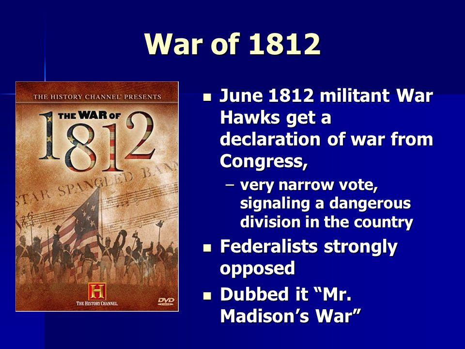 War of 1812 June 1812 militant War Hawks get a declaration of war from Congress, June 1812 militant War Hawks get a declaration of war from Congress,