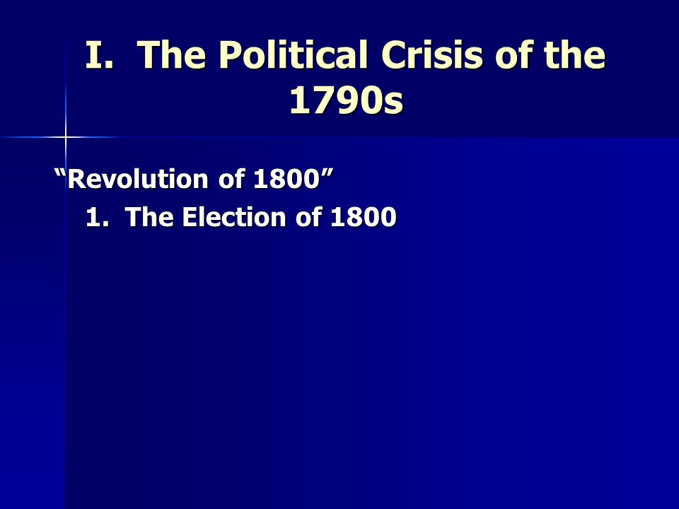 I. The Political Crisis of the 1790s Revolution of 1800 Revolution of 1800 1.
