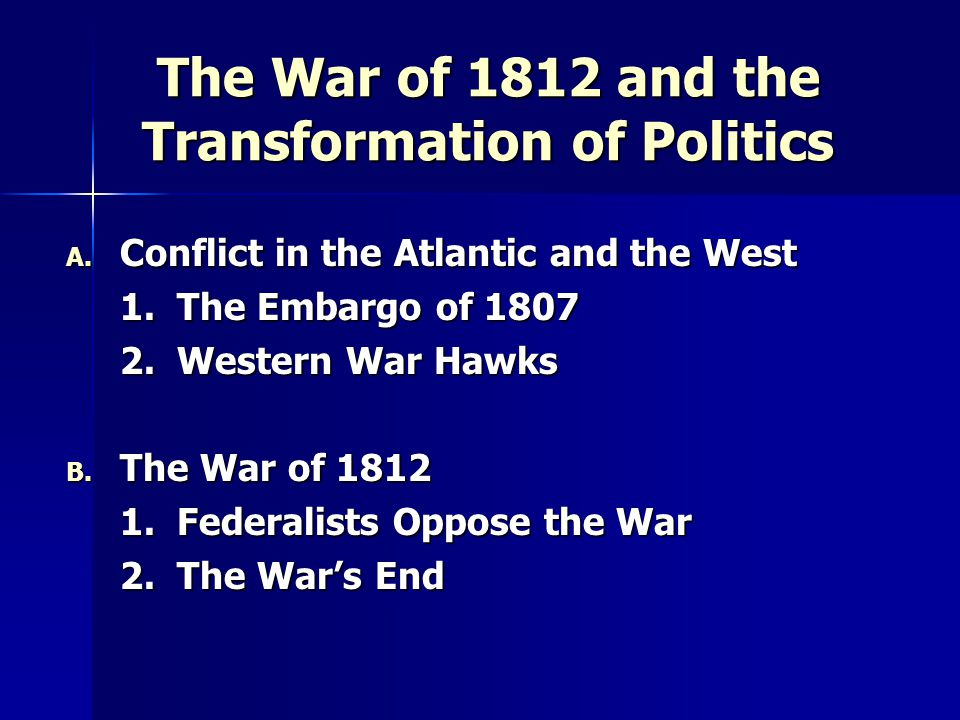 The War of 1812 and the Transformation of Politics A. Conflict in the Atlantic and the West 1. The Embargo of 1807 2. Western War Hawks B. The War of
