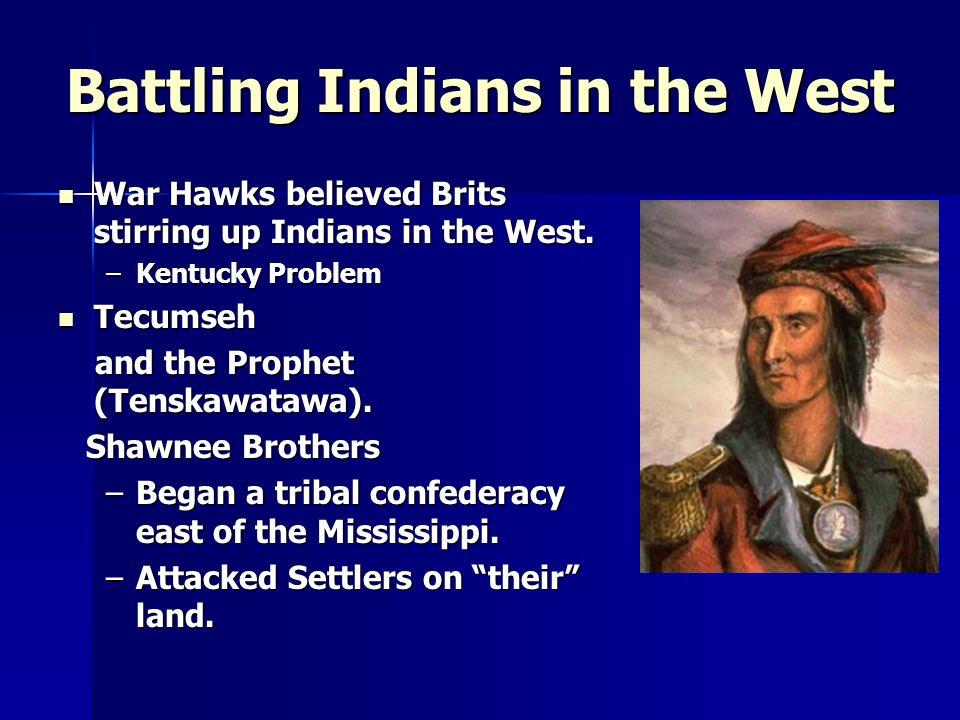 Battling Indians in the West War Hawks believed Brits stirring up Indians in the West. War Hawks believed Brits stirring up Indians in the West. –Kent