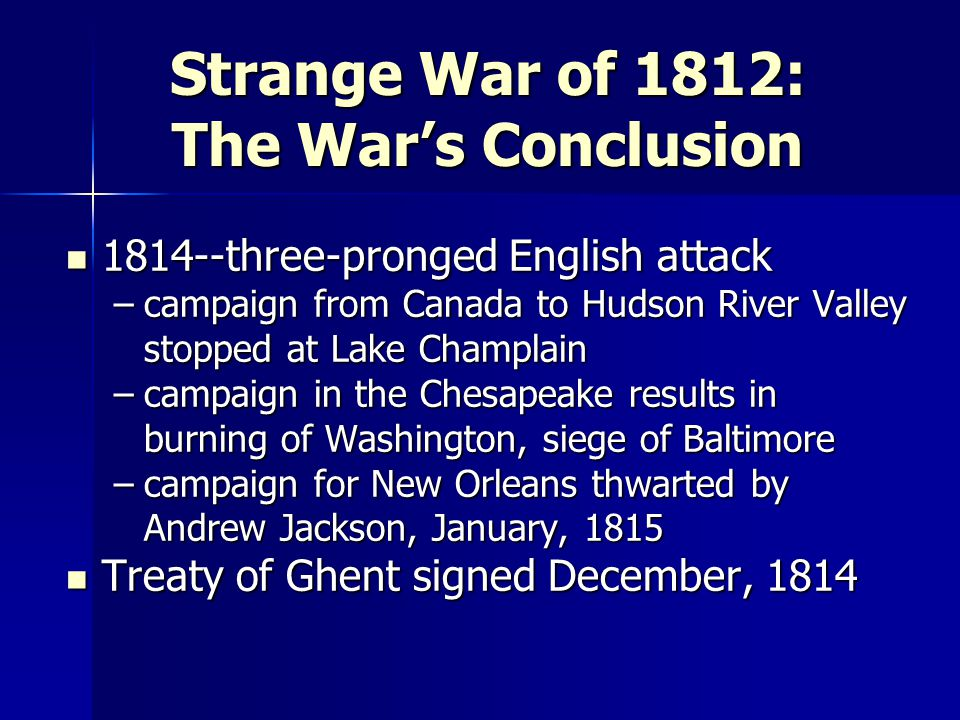 Strange War of 1812: The War's Conclusion 1814--three-pronged English attack 1814--three-pronged English attack –campaign from Canada to Hudson River