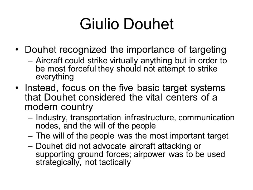 Giulio Douhet Douhet recognized the importance of targeting –Aircraft could strike virtually anything but in order to be most forceful they should not