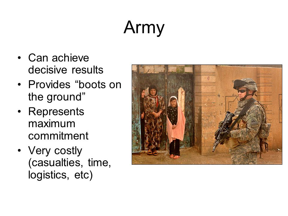 """Army Can achieve decisive results Provides """"boots on the ground"""" Represents maximum commitment Very costly (casualties, time, logistics, etc)"""