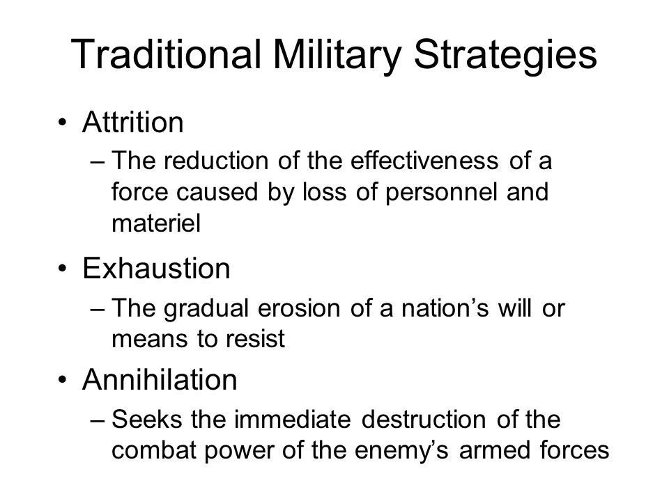 Traditional Military Strategies Attrition –The reduction of the effectiveness of a force caused by loss of personnel and materiel Exhaustion –The grad