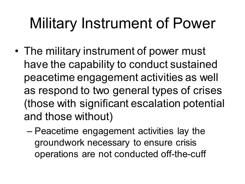 Military Instrument of Power The military instrument of power must have the capability to conduct sustained peacetime engagement activities as well as