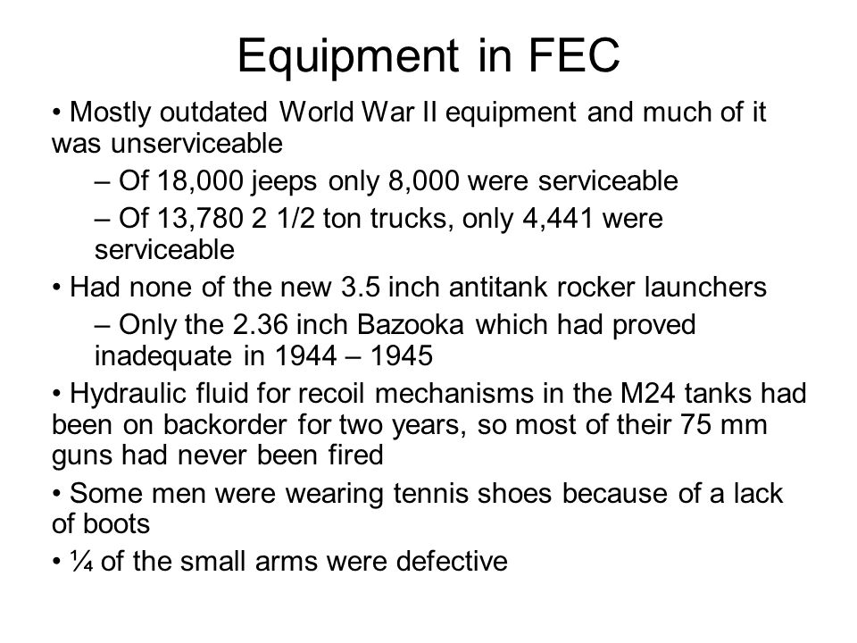 Equipment in FEC Mostly outdated World War II equipment and much of it was unserviceable – Of 18,000 jeeps only 8,000 were serviceable – Of 13,780 2 1