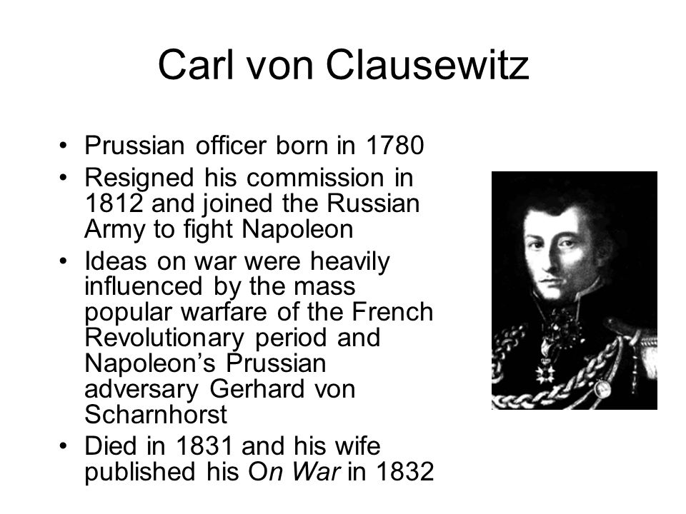 Carl von Clausewitz Prussian officer born in 1780 Resigned his commission in 1812 and joined the Russian Army to fight Napoleon Ideas on war were heav