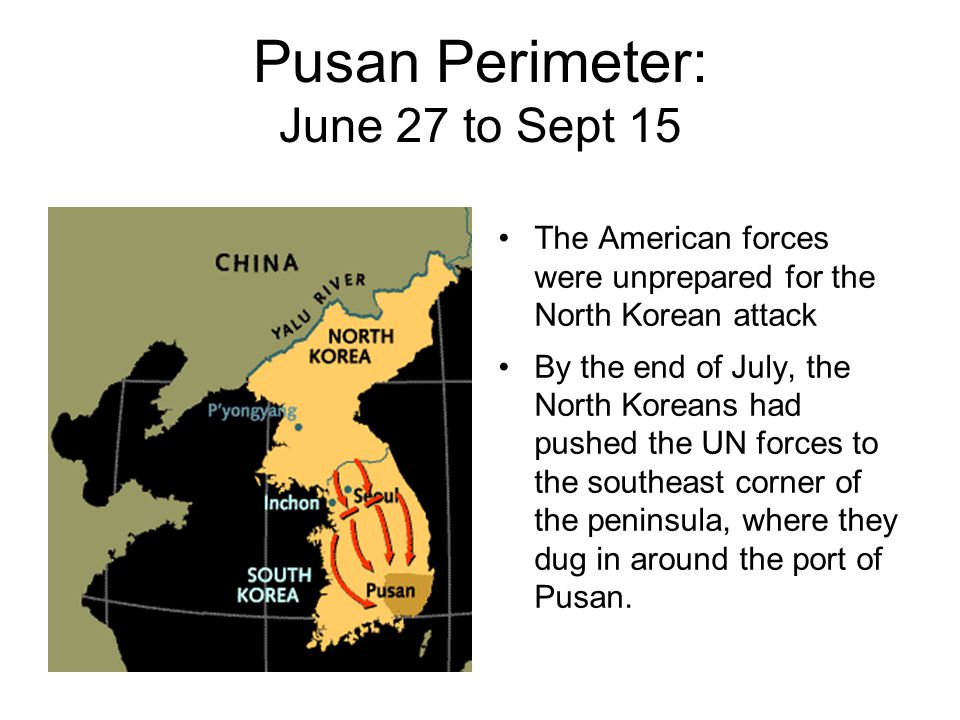 Pusan Perimeter: June 27 to Sept 15 The American forces were unprepared for the North Korean attack By the end of July, the North Koreans had pushed t