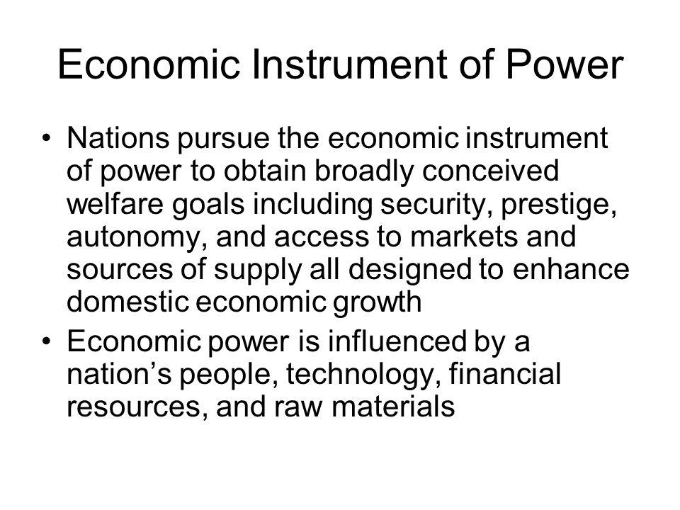 Economic Instrument of Power Nations pursue the economic instrument of power to obtain broadly conceived welfare goals including security, prestige, a