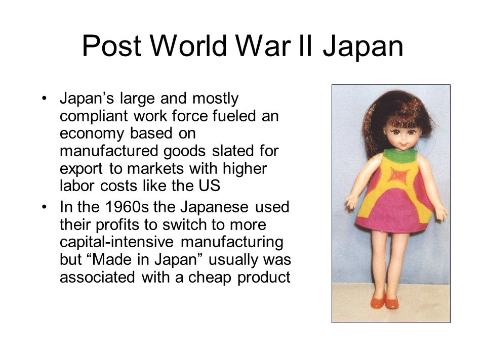 Post World War II Japan Japan's large and mostly compliant work force fueled an economy based on manufactured goods slated for export to markets with